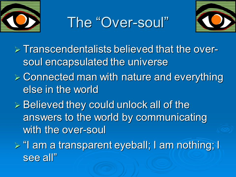 The Over-soul  Transcendentalists believed that the over- soul encapsulated the universe  Connected man with nature and everything else in the world  Believed they could unlock all of the answers to the world by communicating with the over-soul  I am a transparent eyeball; I am nothing; I see all
