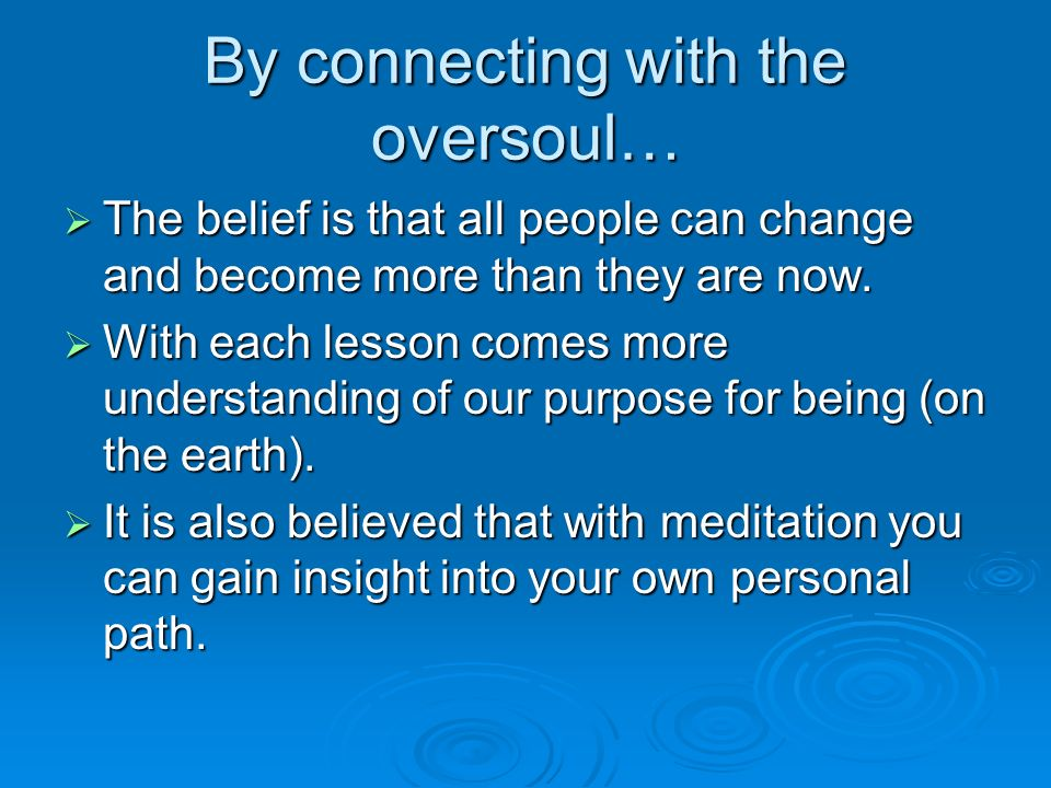 By connecting with the oversoul…  The belief is that all people can change and become more than they are now.