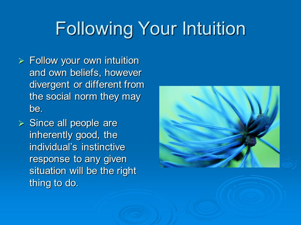 Following Your Intuition  Follow your own intuition and own beliefs, however divergent or different from the social norm they may be.