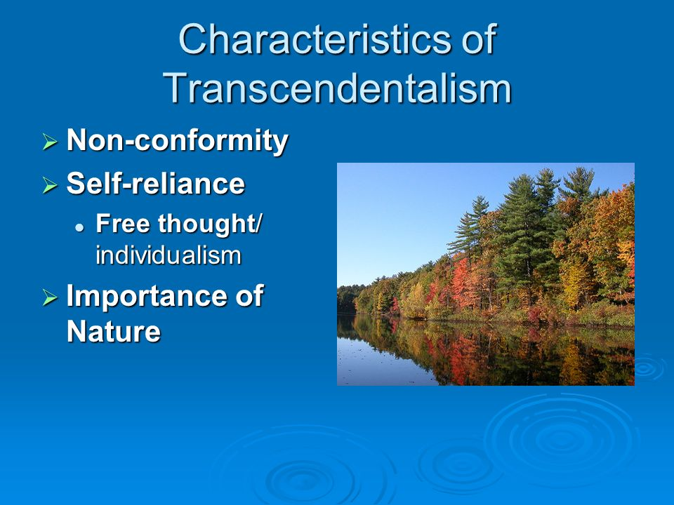 Characteristics of Transcendentalism  Non-conformity  Self-reliance Free thought/ individualism Free thought/ individualism  Importance of Nature