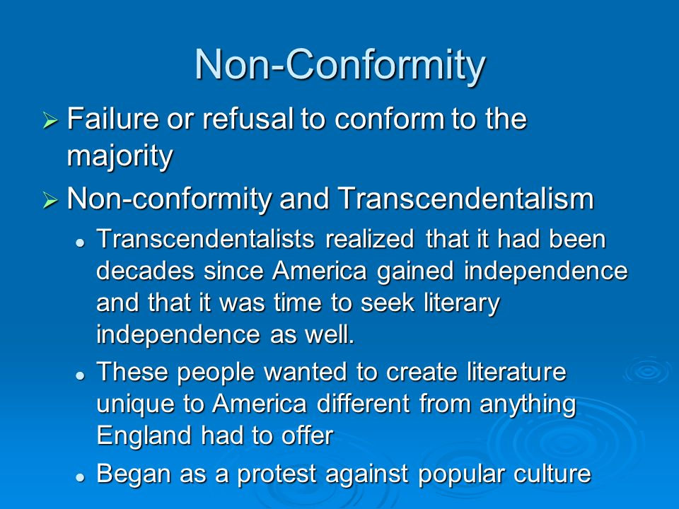 Non-Conformity  Failure or refusal to conform to the majority  Non-conformity and Transcendentalism Transcendentalists realized that it had been decades since America gained independence and that it was time to seek literary independence as well.