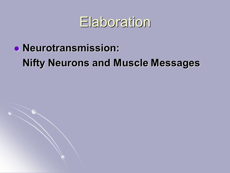 Elaboration Neurotransmission: Neurotransmission: Nifty Neurons and Muscle Messages