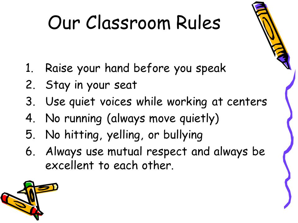 Our Classroom Rules 1.Raise your hand before you speak 2.Stay in your seat 3.Use quiet voices while working at centers 4.No running (always move quietly) 5.No hitting, yelling, or bullying 6.Always use mutual respect and always be excellent to each other.