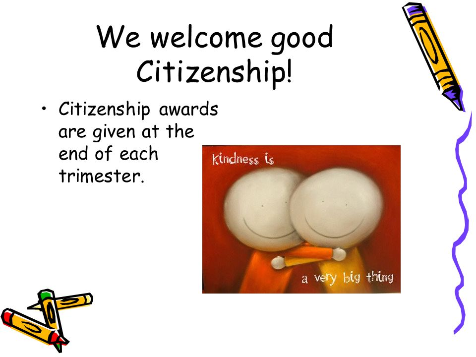 We welcome good Citizenship! Citizenship awards are given at the end of each trimester.