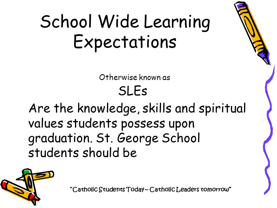 School Wide Learning Expectations Catholic Students Today – Catholic Leaders tomorrow Are the knowledge, skills and spiritual values students possess upon graduation.