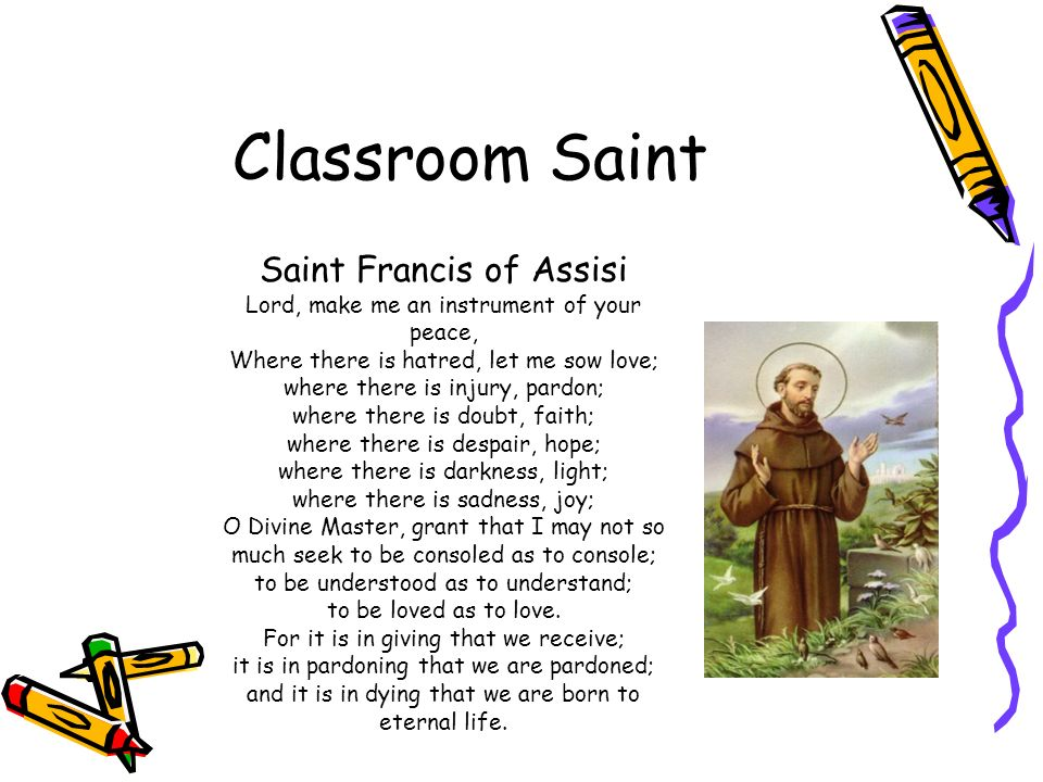 Classroom Saint Saint Francis of Assisi Lord, make me an instrument of your peace, Where there is hatred, let me sow love; where there is injury, pardon; where there is doubt, faith; where there is despair, hope; where there is darkness, light; where there is sadness, joy; O Divine Master, grant that I may not so much seek to be consoled as to console; to be understood as to understand; to be loved as to love.