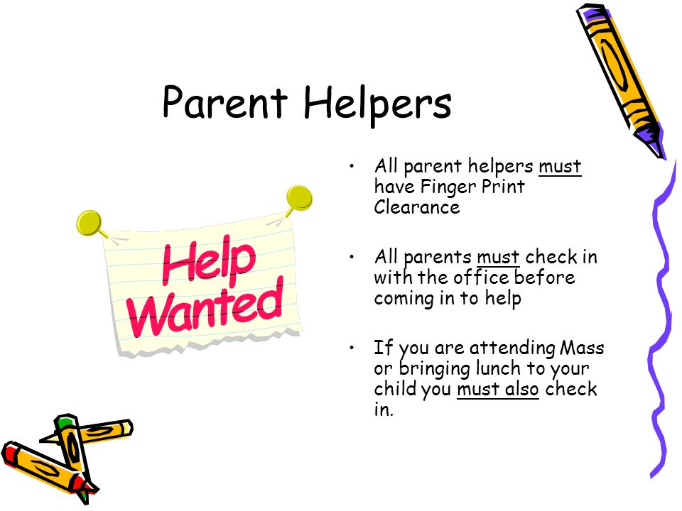 Parent Helpers All parent helpers must have Finger Print Clearance All parents must check in with the office before coming in to help If you are attending Mass or bringing lunch to your child you must also check in.