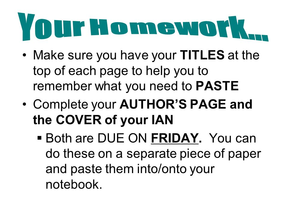 Make sure you have your TITLES at the top of each page to help you to remember what you need to PASTE Complete your AUTHOR'S PAGE and the COVER of your IAN  Both are DUE ON FRIDAY.