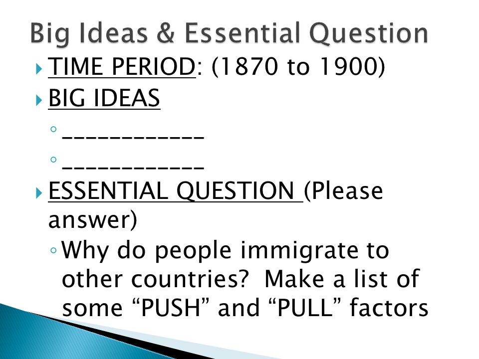  TIME PERIOD: (1870 to 1900)  BIG IDEAS ◦ ____________  ESSENTIAL QUESTION (Please answer) ◦ Why do people immigrate to other countries.