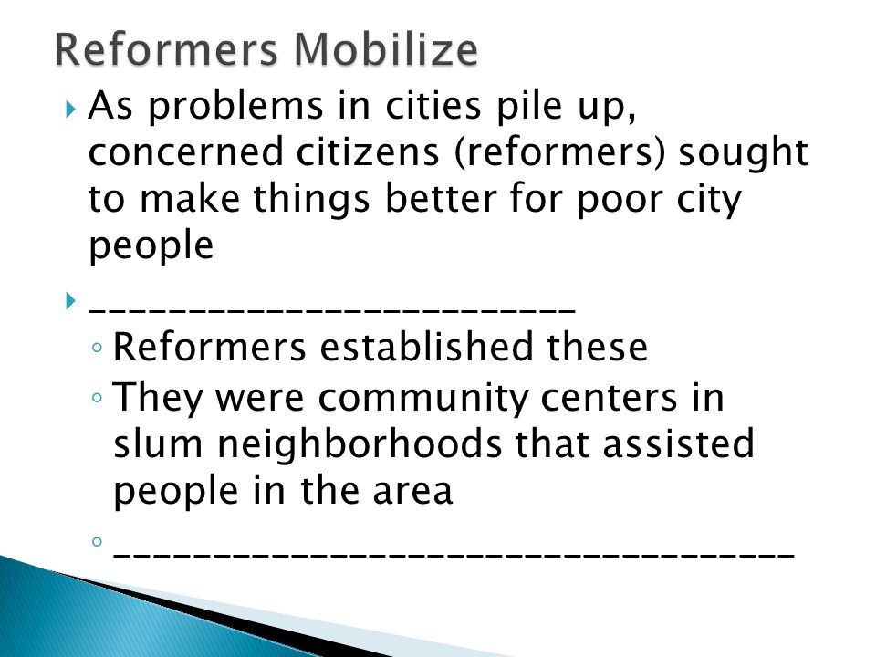  As problems in cities pile up, concerned citizens (reformers) sought to make things better for poor city people  _________________________ ◦ Reformers established these ◦ They were community centers in slum neighborhoods that assisted people in the area ◦ ___________________________________