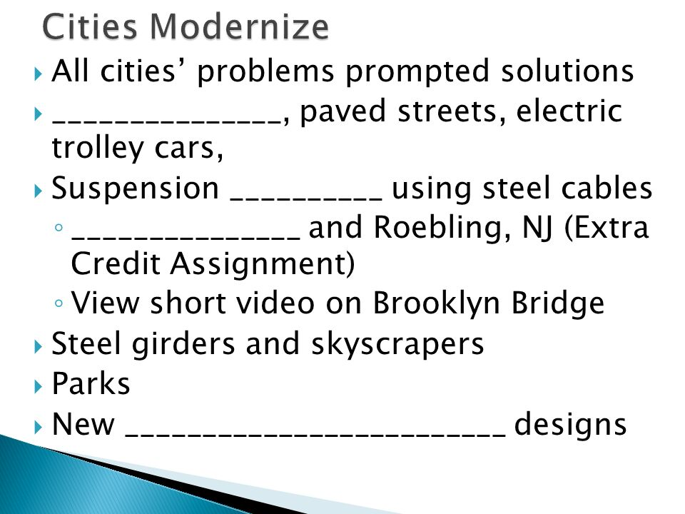 All cities' problems prompted solutions  _______________, paved streets, electric trolley cars,  Suspension __________ using steel cables ◦ _______________ and Roebling, NJ (Extra Credit Assignment) ◦ View short video on Brooklyn Bridge  Steel girders and skyscrapers  Parks  New _________________________ designs