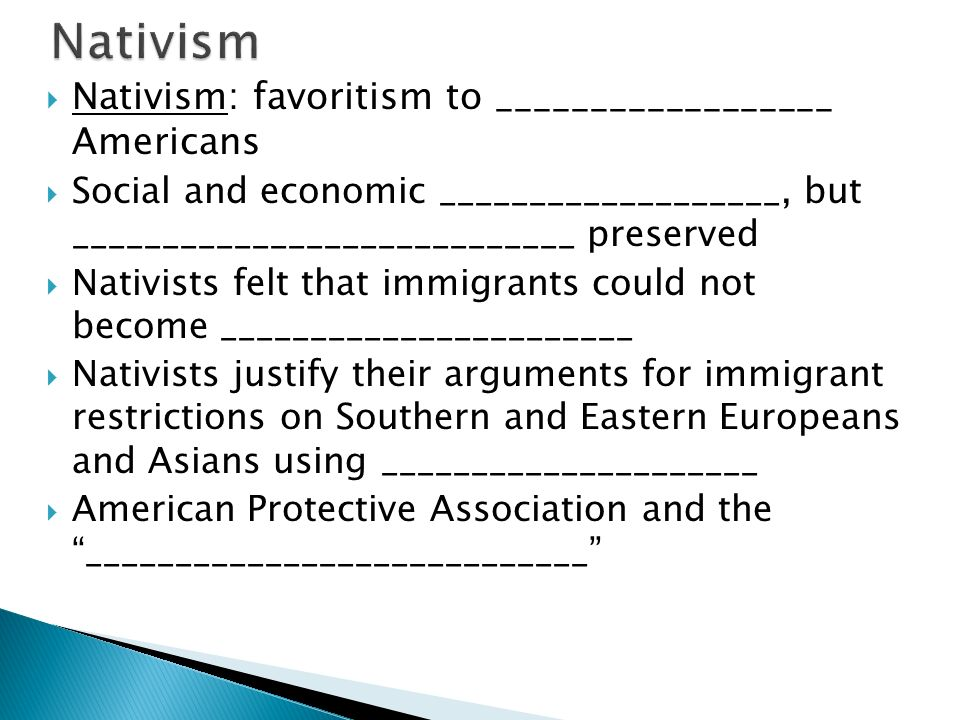  Nativism: favoritism to __________________ Americans  Social and economic ___________________, but ____________________________ preserved  Nativists felt that immigrants could not become _______________________  Nativists justify their arguments for immigrant restrictions on Southern and Eastern Europeans and Asians using _____________________  American Protective Association and the ____________________________