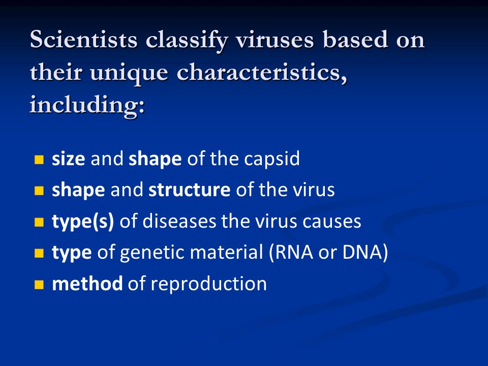 Scientists classify viruses based on their unique characteristics, including: size and shape of the capsid shape and structure of the virus type(s) of diseases the virus causes type of genetic material (RNA or DNA) method of reproduction