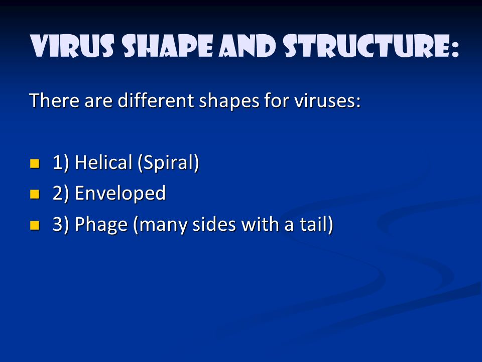 Virus Shape and Structure: There are different shapes for viruses: 1) Helical (Spiral) 1) Helical (Spiral) 2) Enveloped 2) Enveloped 3) Phage (many sides with a tail) 3) Phage (many sides with a tail)