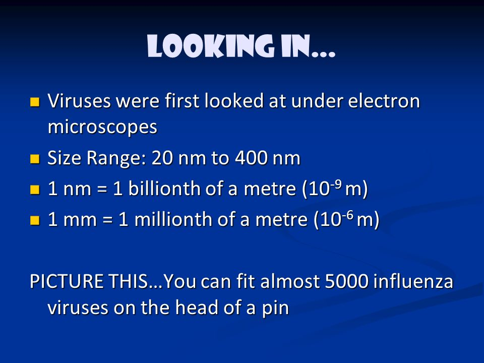 LOOKING IN… Viruses were first looked at under electron microscopes Viruses were first looked at under electron microscopes Size Range: 20 nm to 400 nm Size Range: 20 nm to 400 nm 1 nm = 1 billionth of a metre (10 -9 m) 1 nm = 1 billionth of a metre (10 -9 m) 1 mm = 1 millionth of a metre (10 -6 m) 1 mm = 1 millionth of a metre (10 -6 m) PICTURE THIS…You can fit almost 5000 influenza viruses on the head of a pin