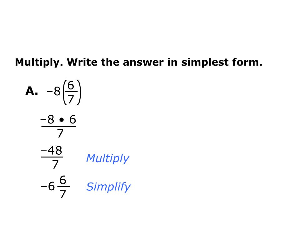 – Multiply. Write the answer in simplest form. Multiply Simplify –48 7 – –8 6 7 A.