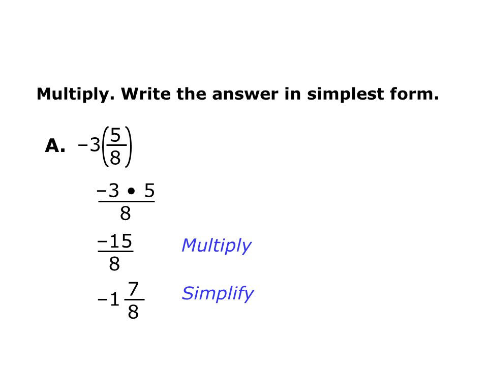 – Multiply. Write the answer in simplest form. Multiply Simplify –15 8 – –3 5 8 A.
