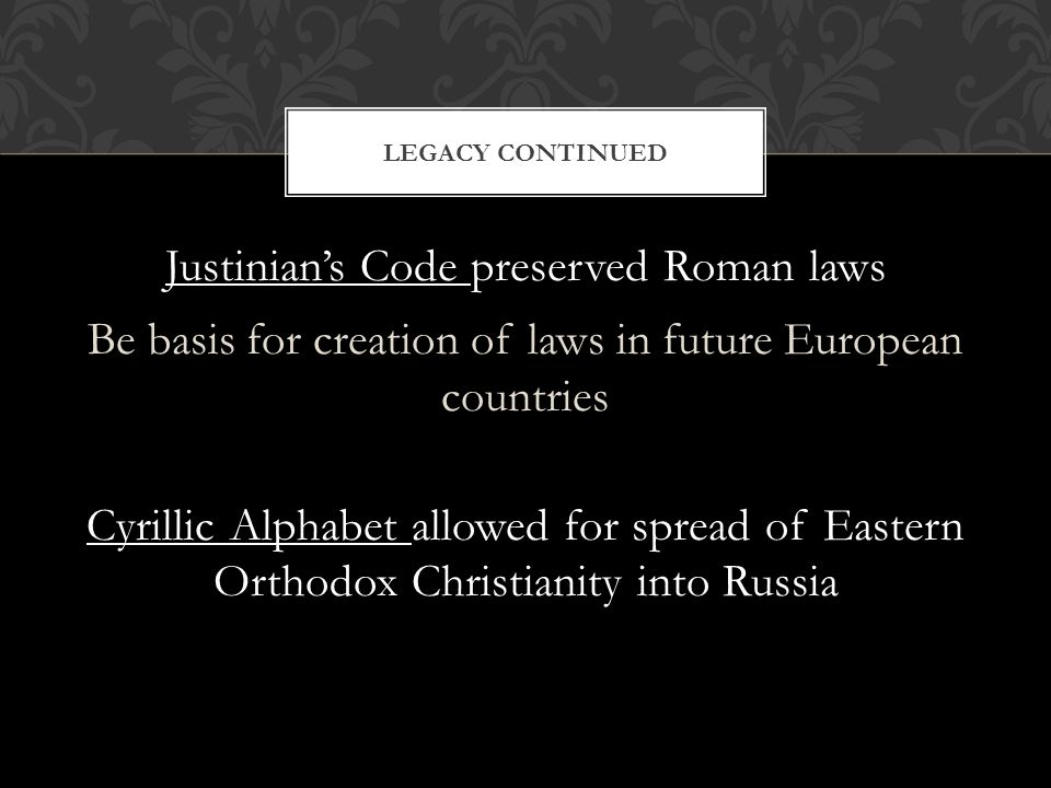 Justinian's Code preserved Roman laws Be basis for creation of laws in future European countries Cyrillic Alphabet allowed for spread of Eastern Orthodox Christianity into Russia LEGACY CONTINUED