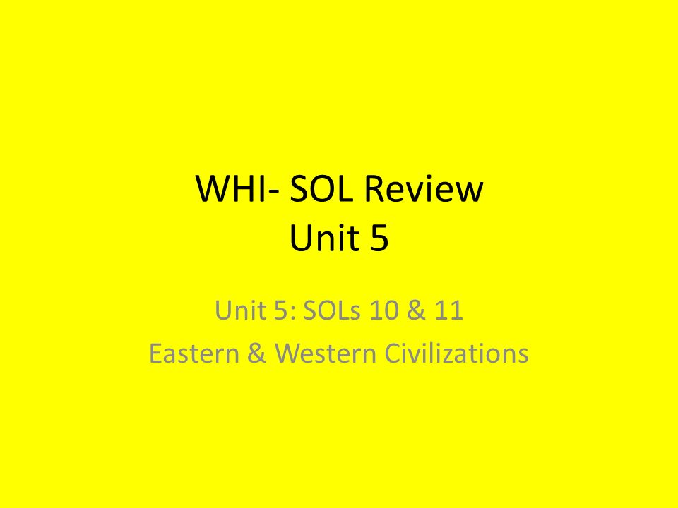 WHI- SOL Review Unit 5 Unit 5: SOLs 10 & 11 Eastern & Western Civilizations