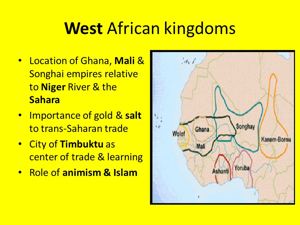 West African kingdoms Location of Ghana, Mali & Songhai empires relative to Niger River & the Sahara Importance of gold & salt to trans-Saharan trade City of Timbuktu as center of trade & learning Role of animism & Islam
