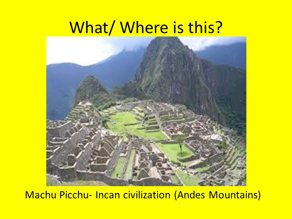 What/ Where is this Machu Picchu- Incan civilization (Andes Mountains)