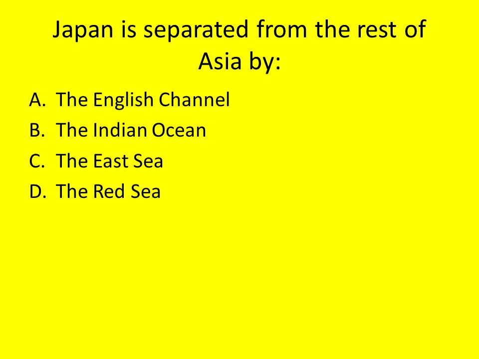 Japan is separated from the rest of Asia by: A.The English Channel B.The Indian Ocean C.The East Sea D.The Red Sea