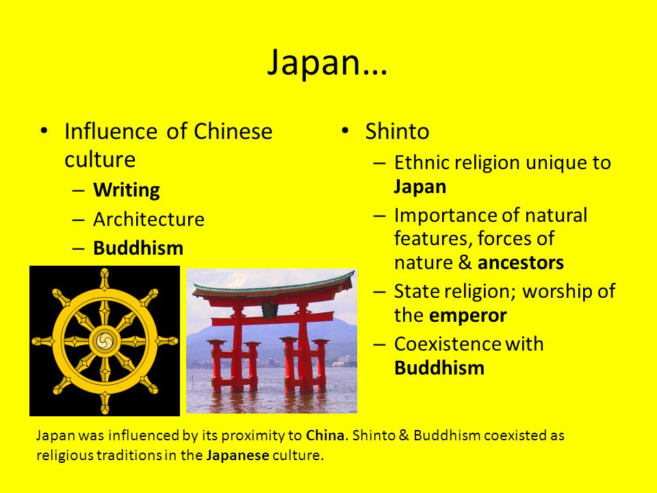 Japan… Influence of Chinese culture – Writing – Architecture – Buddhism Shinto – Ethnic religion unique to Japan – Importance of natural features, forces of nature & ancestors – State religion; worship of the emperor – Coexistence with Buddhism Japan was influenced by its proximity to China.