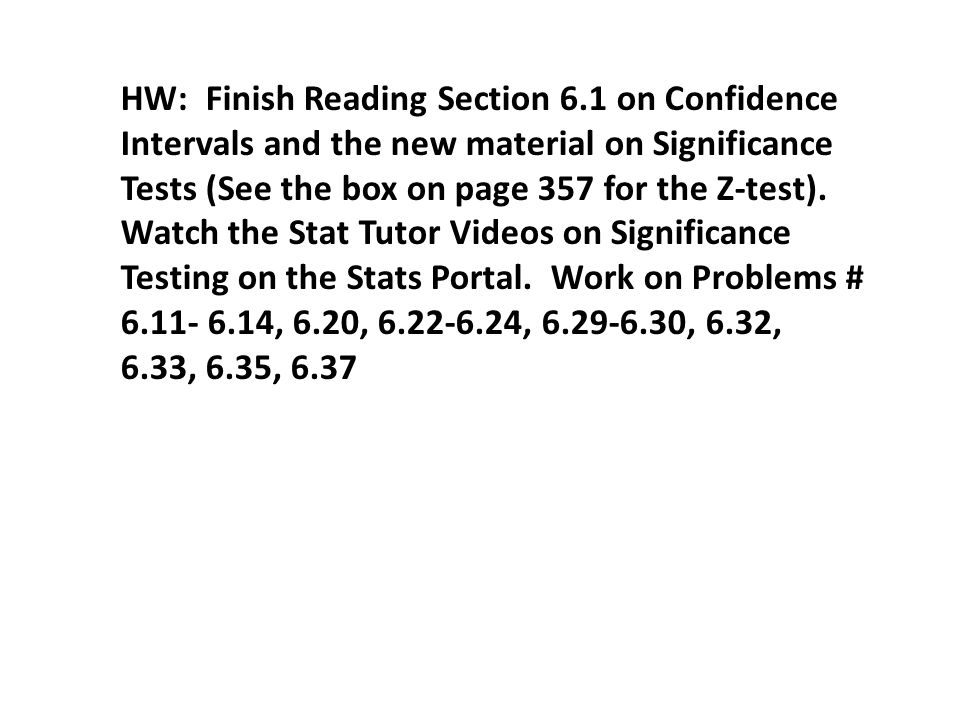 HW: Finish Reading Section 6.1 on Confidence Intervals and the new material on Significance Tests (See the box on page 357 for the Z-test).