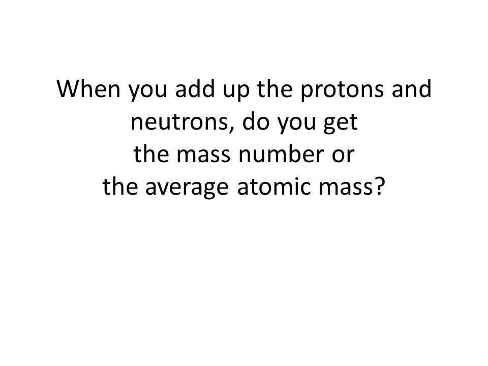 When you add up the protons and neutrons, do you get the mass number or the average atomic mass