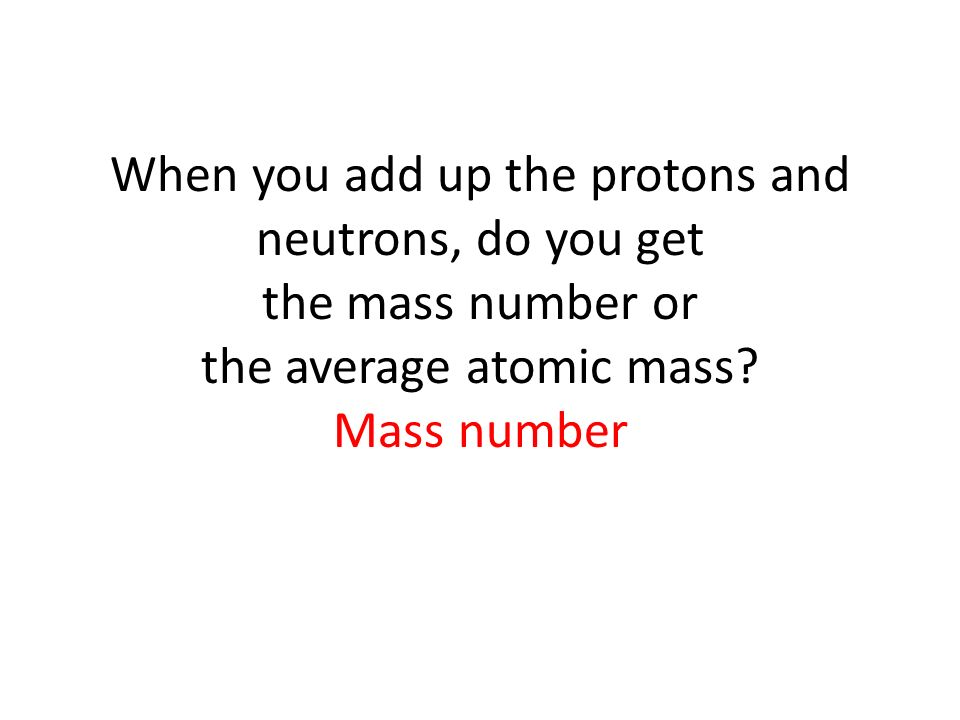 When you add up the protons and neutrons, do you get the mass number or the average atomic mass.