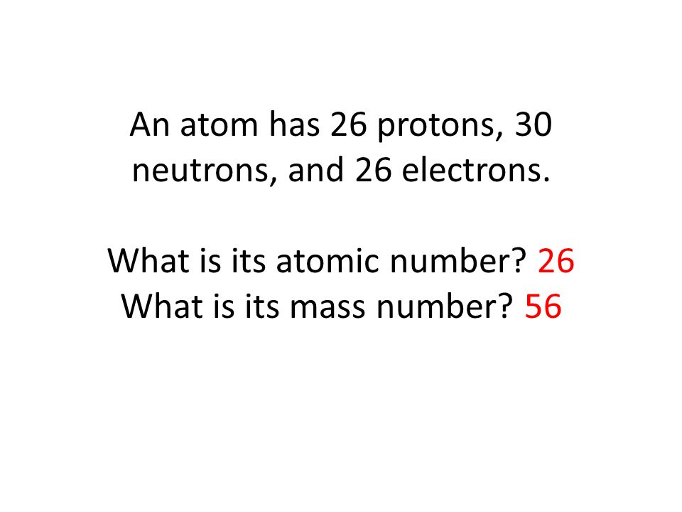 An atom has 26 protons, 30 neutrons, and 26 electrons.
