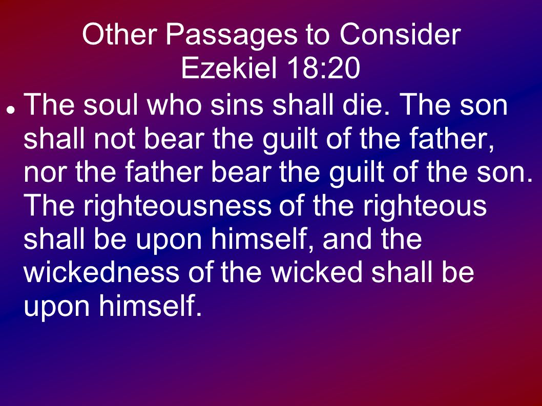 The son will not bear the guilt of the father, and the father will not bear the guilt of the son, the truth of the righteous with him and remains, and the lawlessness of the lawless with him and remains (Ezek. 18:20) 31