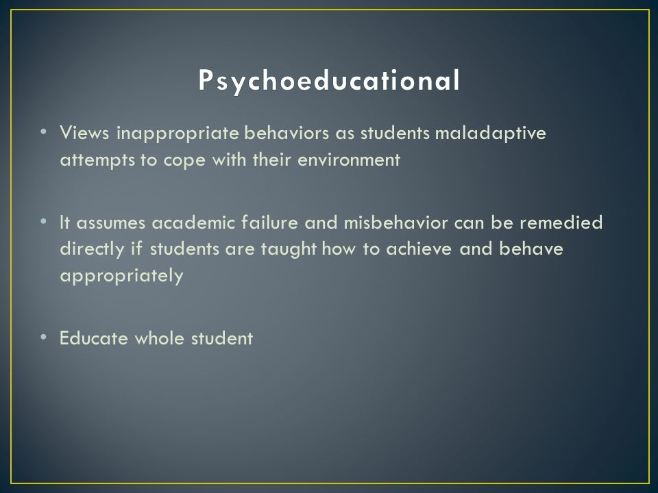 Views inappropriate behaviors as students maladaptive attempts to cope with their environment It assumes academic failure and misbehavior can be remedied directly if students are taught how to achieve and behave appropriately Educate whole student