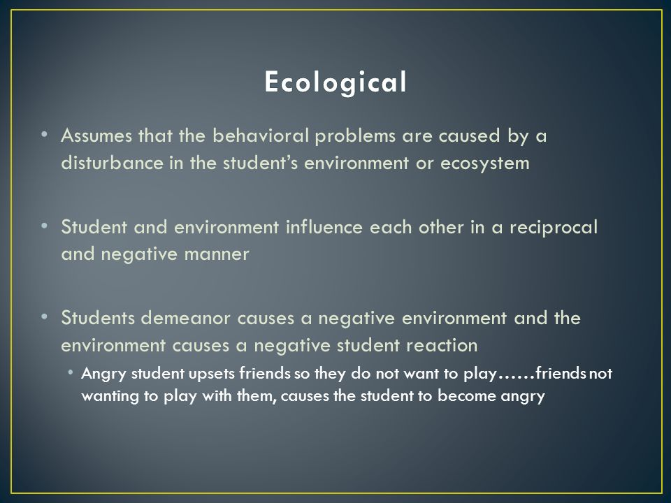 Assumes that the behavioral problems are caused by a disturbance in the student's environment or ecosystem Student and environment influence each other in a reciprocal and negative manner Students demeanor causes a negative environment and the environment causes a negative student reaction Angry student upsets friends so they do not want to play……friends not wanting to play with them, causes the student to become angry