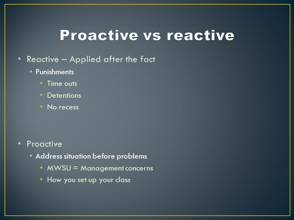 Reactive – Applied after the fact Punishments Time outs Detentions No recess Proactive Address situation before problems MWSU = Management concerns How you set up your class