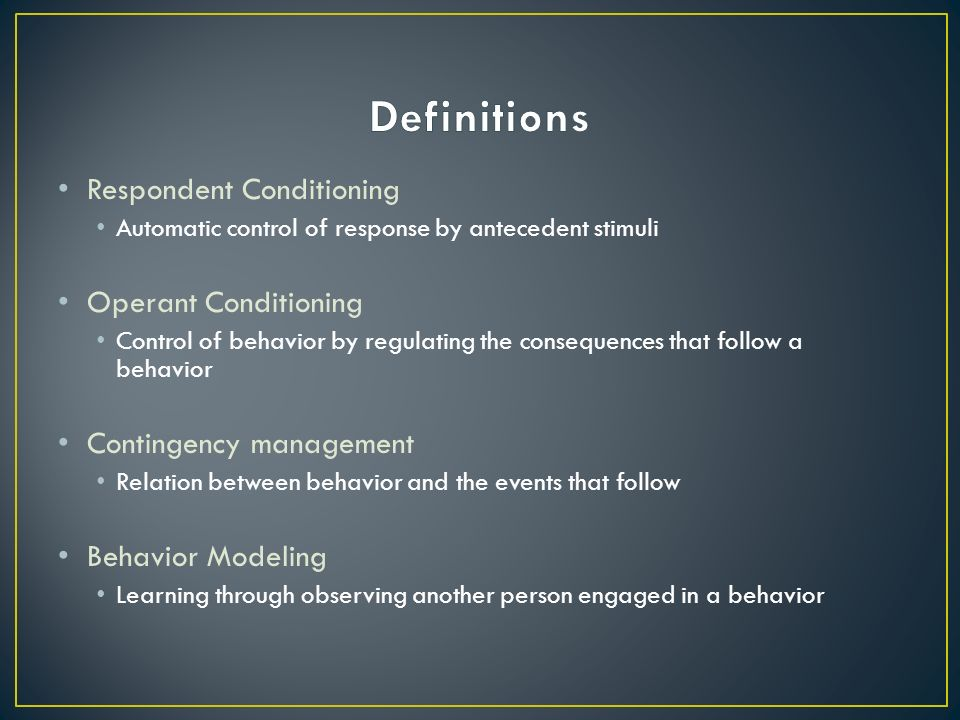 Respondent Conditioning Automatic control of response by antecedent stimuli Operant Conditioning Control of behavior by regulating the consequences that follow a behavior Contingency management Relation between behavior and the events that follow Behavior Modeling Learning through observing another person engaged in a behavior