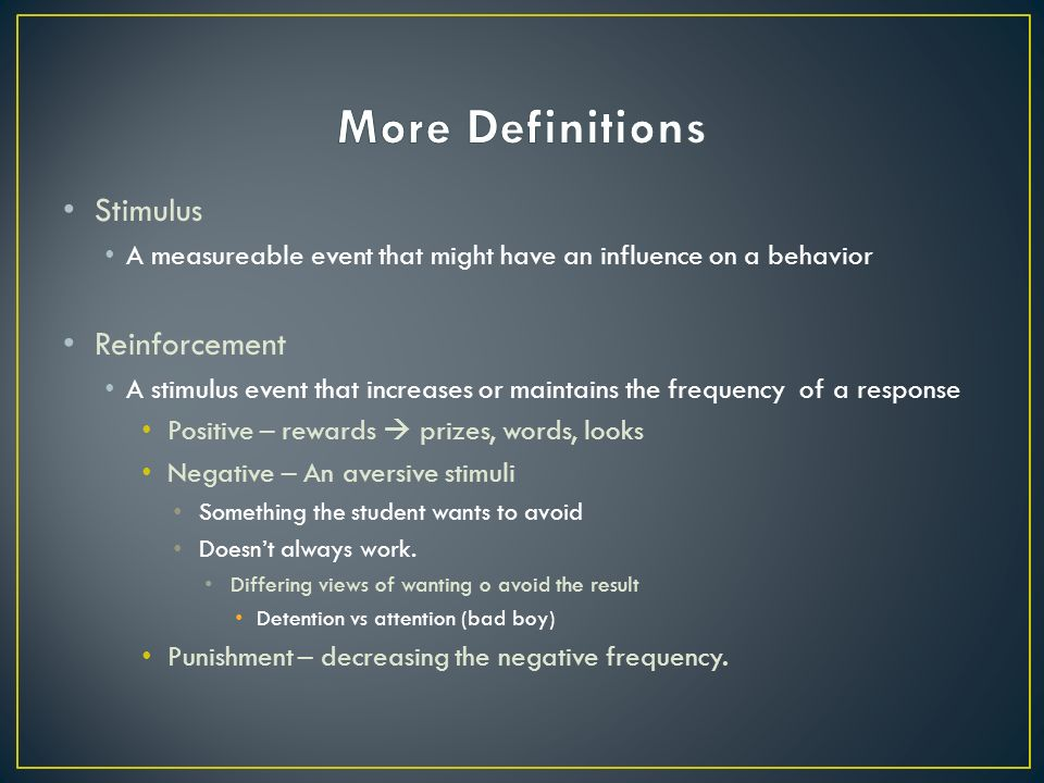 Stimulus A measureable event that might have an influence on a behavior Reinforcement A stimulus event that increases or maintains the frequency of a response Positive – rewards  prizes, words, looks Negative – An aversive stimuli Something the student wants to avoid Doesn't always work.