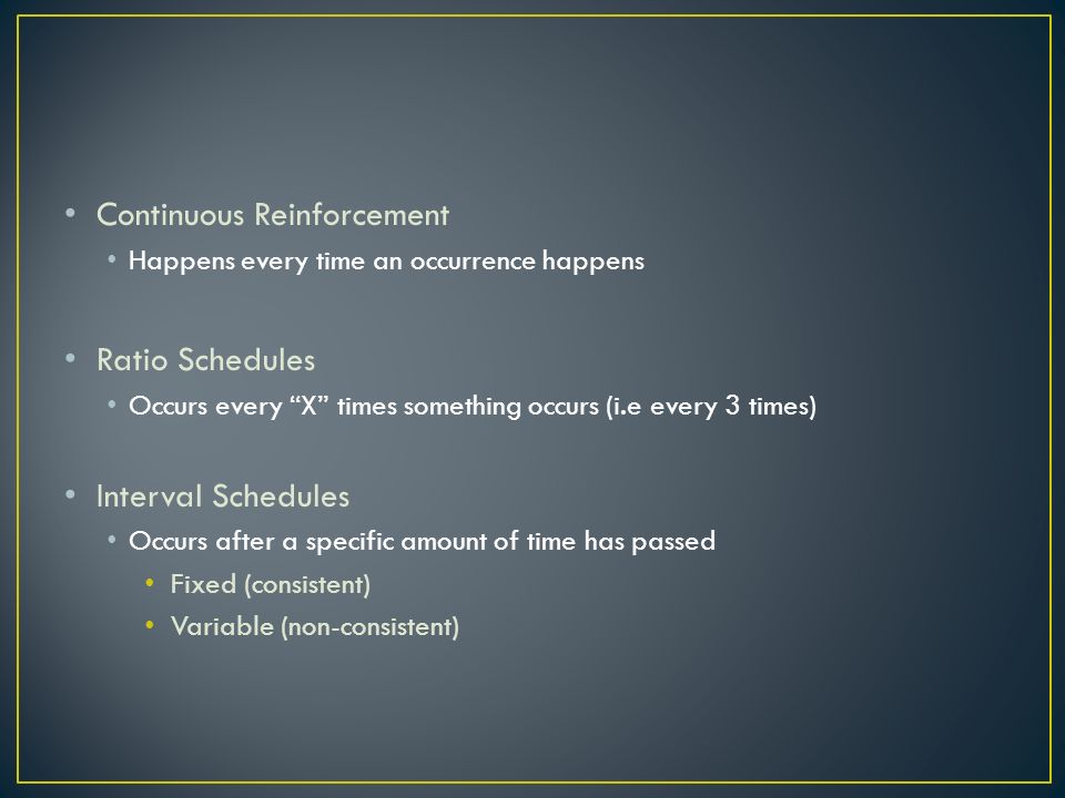Continuous Reinforcement Happens every time an occurrence happens Ratio Schedules Occurs every X times something occurs (i.e every 3 times) Interval Schedules Occurs after a specific amount of time has passed Fixed (consistent) Variable (non-consistent)