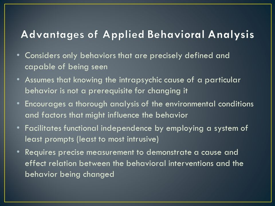 Considers only behaviors that are precisely defined and capable of being seen Assumes that knowing the intrapsychic cause of a particular behavior is not a prerequisite for changing it Encourages a thorough analysis of the environmental conditions and factors that might influence the behavior Facilitates functional independence by employing a system of least prompts (least to most intrusive) Requires precise measurement to demonstrate a cause and effect relation between the behavioral interventions and the behavior being changed