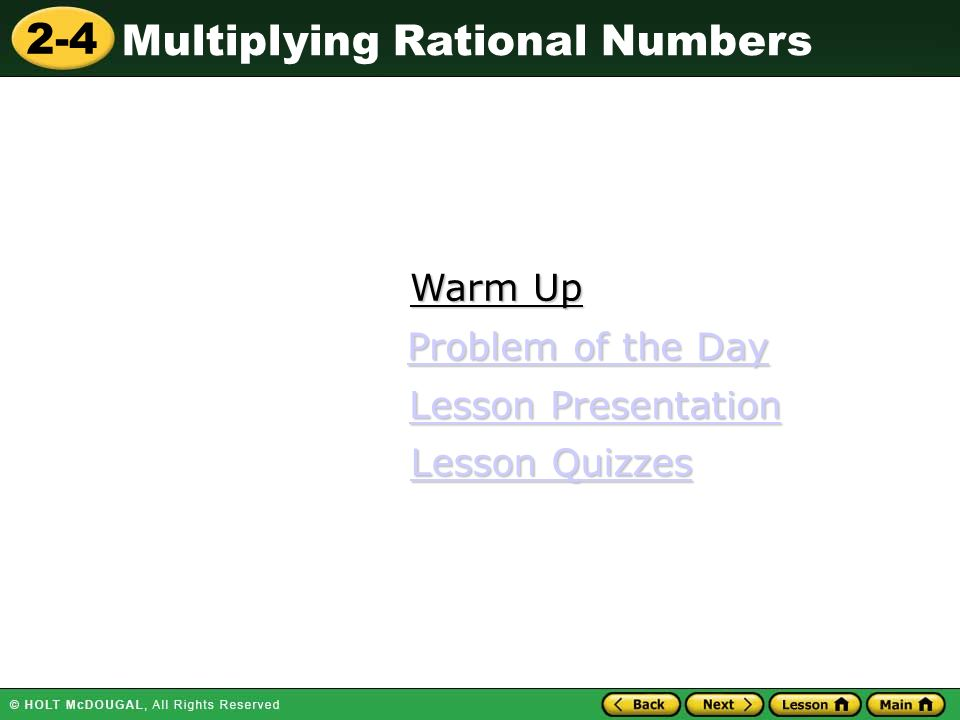 2-4 Multiplying Rational Numbers Warm Up Warm Up Lesson Presentation Lesson Presentation Problem of the Day Problem of the Day Lesson Quizzes Lesson Quizzes