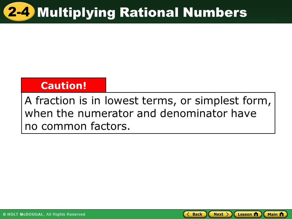 2-4 Multiplying Rational Numbers A fraction is in lowest terms, or simplest form, when the numerator and denominator have no common factors.