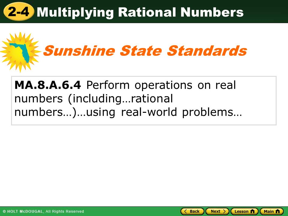 2-4 Multiplying Rational Numbers MA.8.A.6.4 Perform operations on real numbers (including…rational numbers…)…using real-world problems… Sunshine State Standards