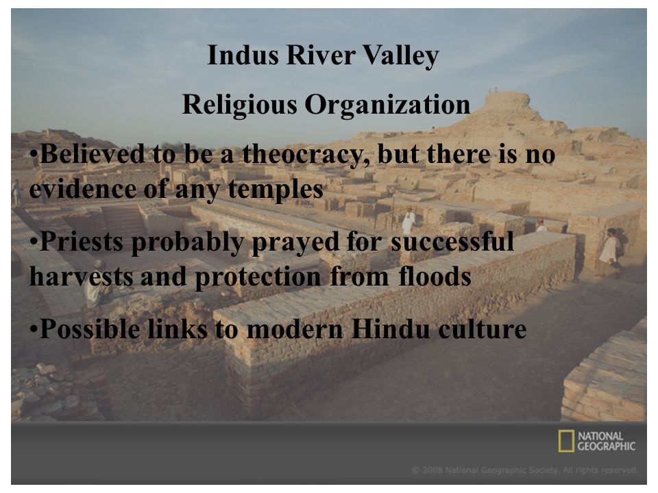 Indus River Valley Religious Organization Believed to be a theocracy, but there is no evidence of any temples Priests probably prayed for successful harvests and protection from floods Possible links to modern Hindu culture