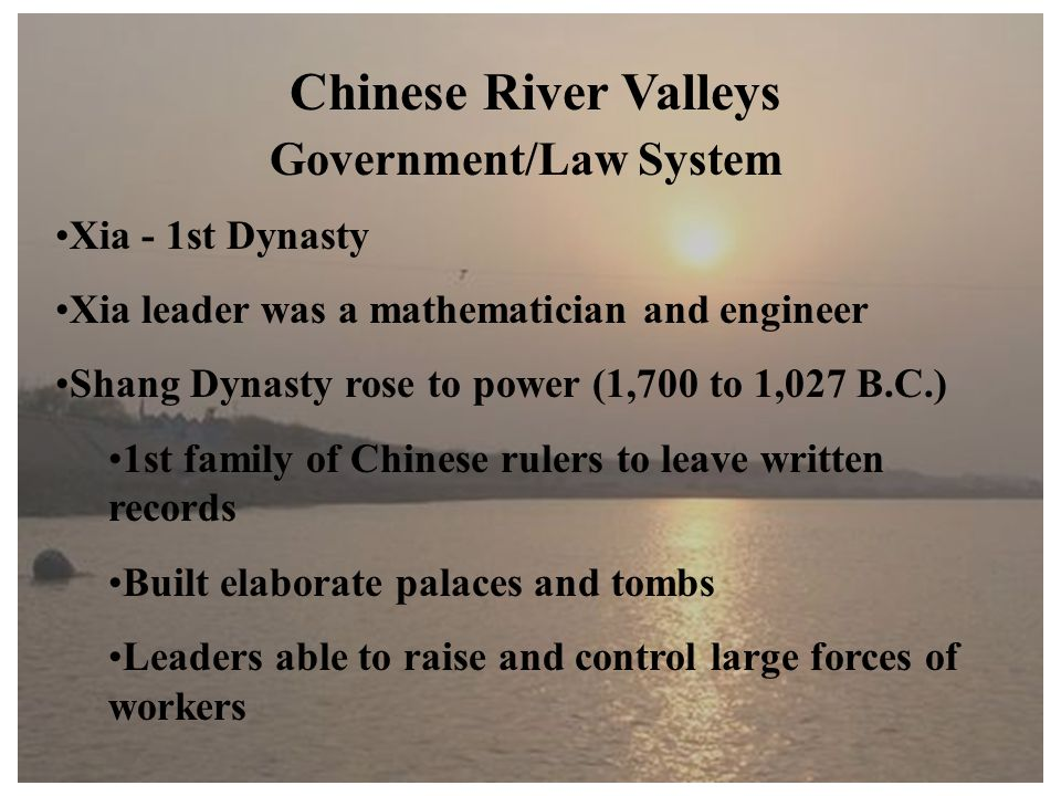 Chinese River Valleys Government/Law System Xia - 1st Dynasty Xia leader was a mathematician and engineer Shang Dynasty rose to power (1,700 to 1,027 B.C.) 1st family of Chinese rulers to leave written records Built elaborate palaces and tombs Leaders able to raise and control large forces of workers