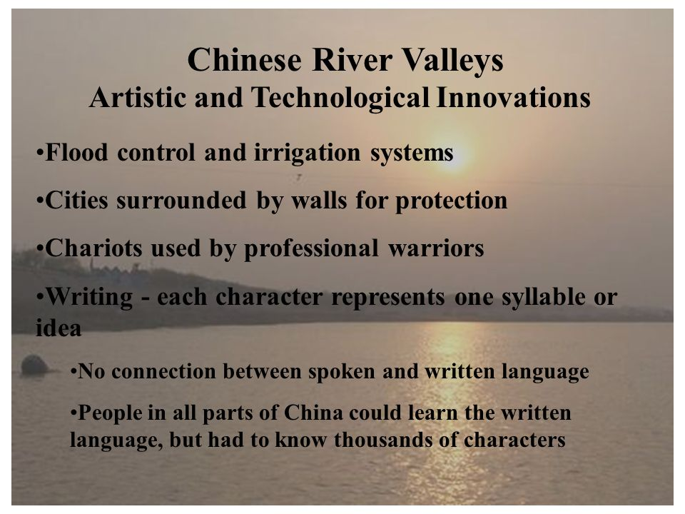 Chinese River Valleys Artistic and Technological Innovations Flood control and irrigation systems Cities surrounded by walls for protection Chariots used by professional warriors Writing - each character represents one syllable or idea No connection between spoken and written language People in all parts of China could learn the written language, but had to know thousands of characters
