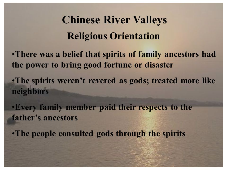Chinese River Valleys Religious Orientation There was a belief that spirits of family ancestors had the power to bring good fortune or disaster The spirits weren't revered as gods; treated more like neighbors Every family member paid their respects to the father's ancestors The people consulted gods through the spirits