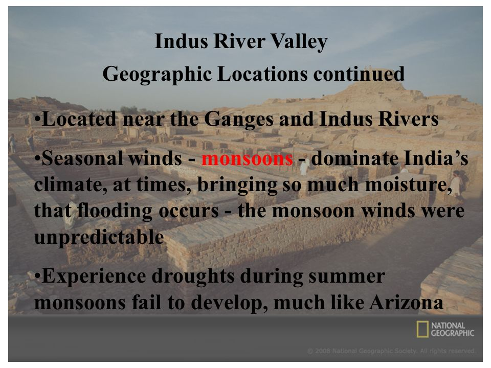 Geographic Locations continued Located near the Ganges and Indus Rivers Seasonal winds - monsoons - dominate India's climate, at times, bringing so much moisture, that flooding occurs - the monsoon winds were unpredictable Experience droughts during summer monsoons fail to develop, much like Arizona