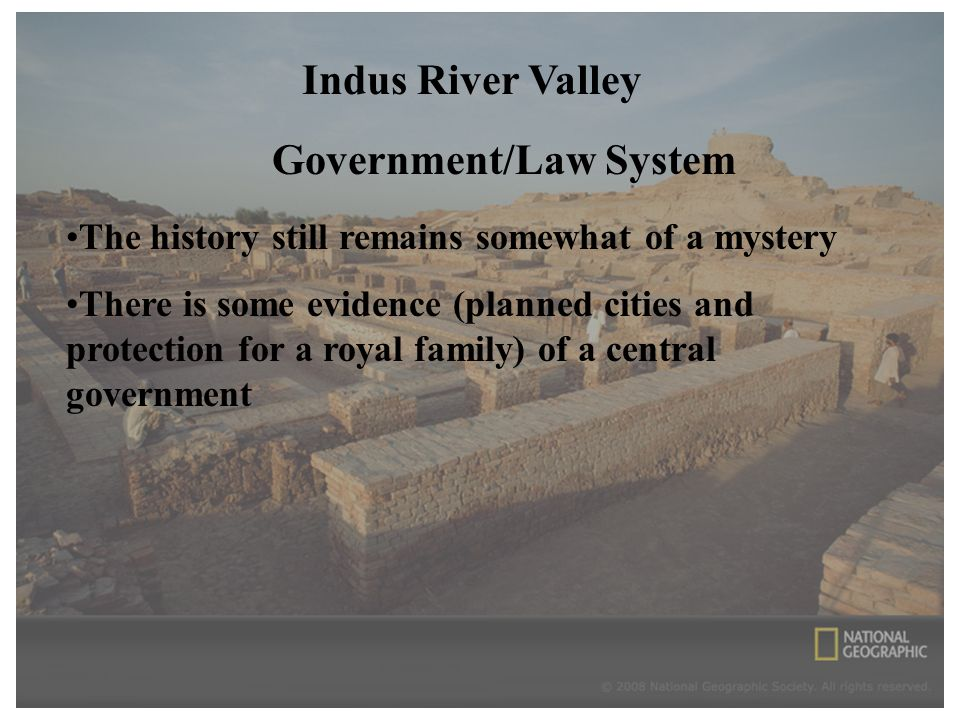 Indus River Valley Government/Law System The history still remains somewhat of a mystery There is some evidence (planned cities and protection for a royal family) of a central government