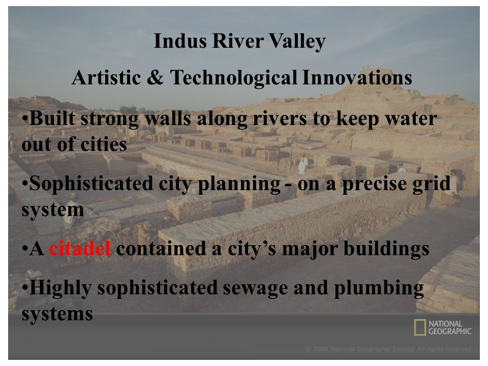 Indus River Valley Artistic & Technological Innovations Built strong walls along rivers to keep water out of cities Sophisticated city planning - on a precise grid system A citadel contained a city's major buildings Highly sophisticated sewage and plumbing systems