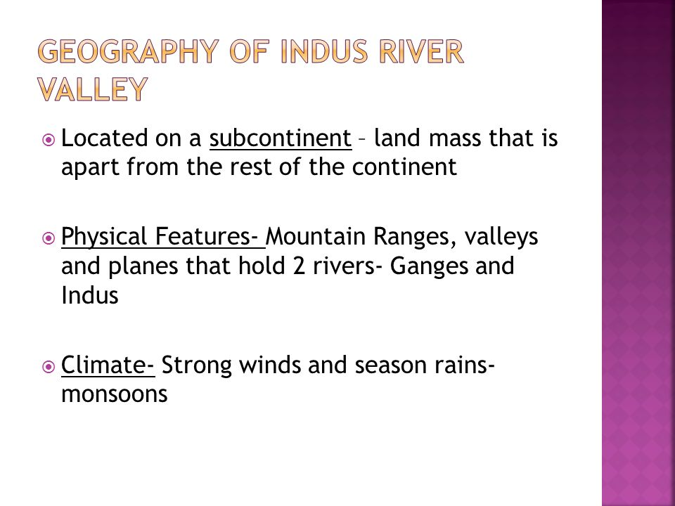  Located on a subcontinent – land mass that is apart from the rest of the continent  Physical Features- Mountain Ranges, valleys and planes that hold 2 rivers- Ganges and Indus  Climate- Strong winds and season rains- monsoons